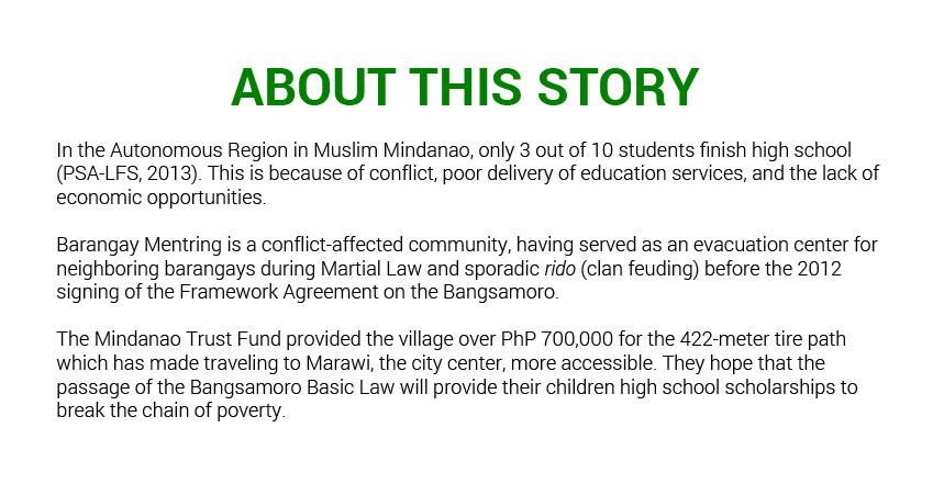 In the Autonomous Region in Muslim Mindanao, only 3 out of 10 students finish high school (PSA-LFS, 2013). This is because of conflict, poor delivery of education services, and the lack of economic opportunities.   Barangay Mentring is also a conflict-affected community. It was an evacuation center for neighboring barangays during Martrial Law and sporadic rido (clan feuding) before the 2012 signing of the Framework Agreement on the Bangsamoro.
