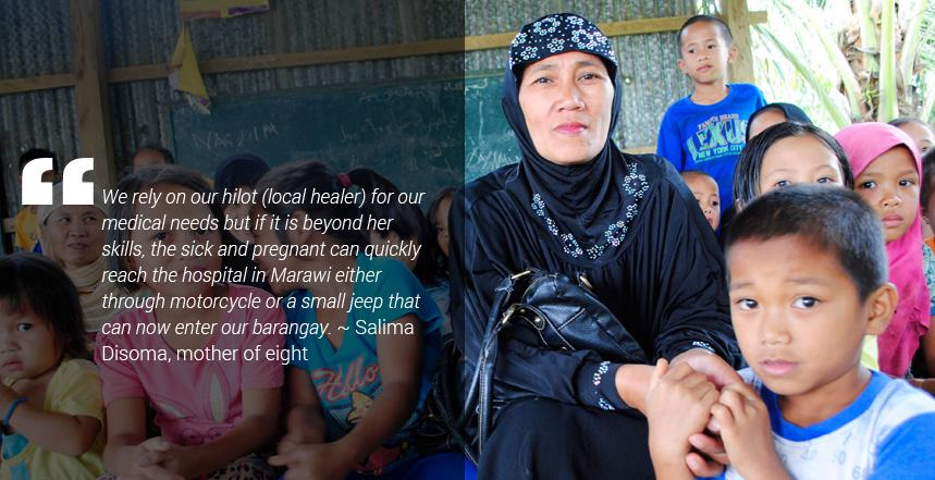 """""""We rely on our hilot (local healer) for our medical needs but if it is beyond her skills, the sick and pregnant can quickly reach the hospital in Marawi either through motorcycle or a small jeep that can now enter our barangay,"""" Salima Disoma, mother of eight reported."""