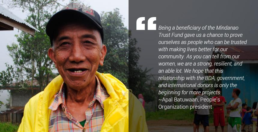 """""""Being a beneficiary of the Mindanao Trust Fund gave us a chance to prove ourselves as people who can be trusted with making lives better for our community. As you can tell from our women, we are a strong, resilient, and an able lot. We hope that this relationship with the BDA, government, and international donors is only the beginning for more projects,"""" Apal Batuwaan, People's Organization president said."""